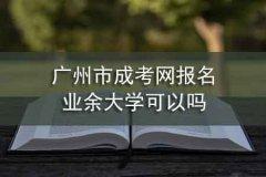 广州市成考网报名业余大学可以吗