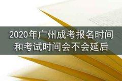 2020年广州成考报名时间和考试时间会不会延后