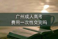广州成人高考费用一次性交完吗