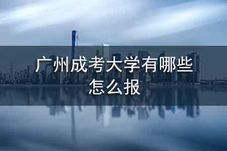 广州成考大学有哪些,怎么报