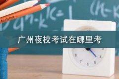 广州夜校考试在哪里考