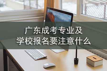 广东成考专业及学校报名要注意什么