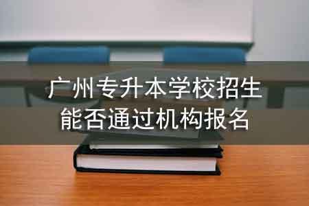广州专升本学校招生能否通过机构报名