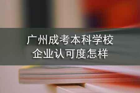 广州成考本科学校企业认可度怎样