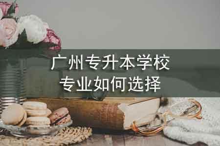 广州专升本学校专业如何选择