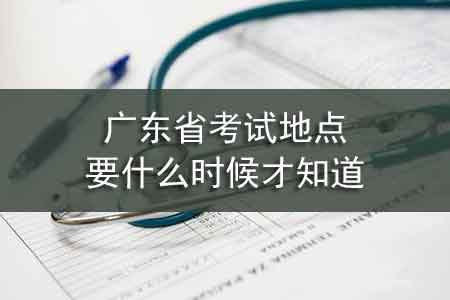 广东省考试地点要什么时候才知道