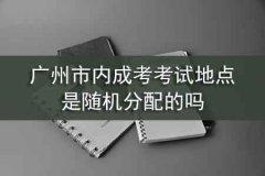 广州市内成考考试地点是随机分配的吗