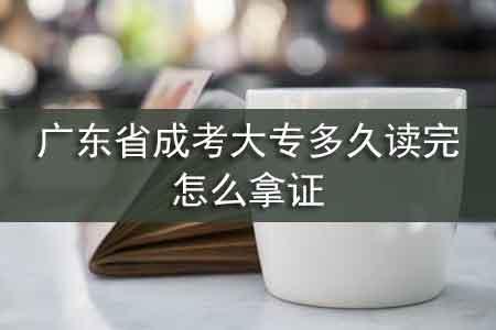广东省成考大专多久读完,怎么拿证