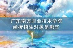 广东南方职业技术学院函授招生对象是哪些
