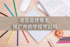清远函授报名报广州的学校可以吗
