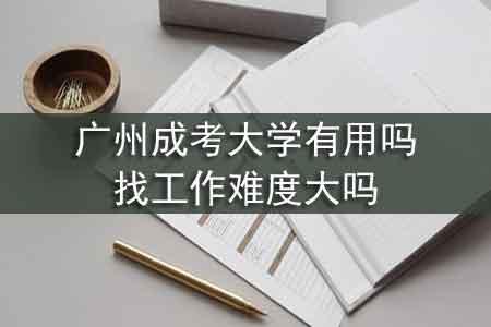 广州成考大学有用吗,找工作难度大吗