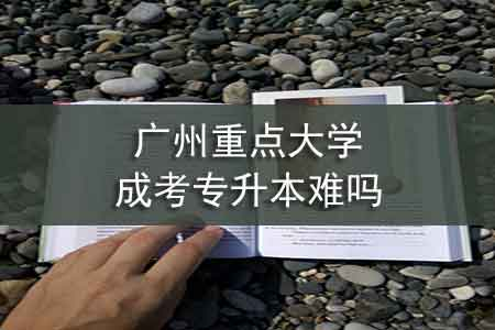 广州重点大学成考专升本难吗-第1张图片-专升本网