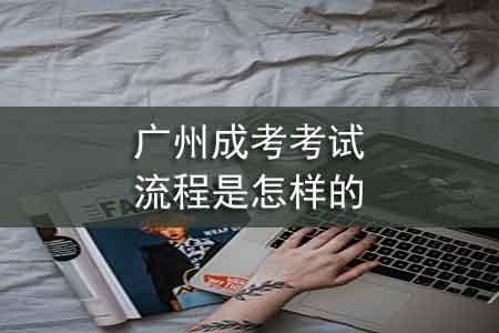 广州成考考试流程是怎样的