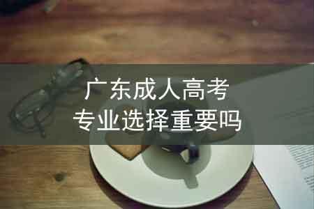 广东成人高考专业选择重要吗