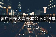 读广州夜大专升本会不会很累