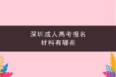 深圳成人高考报名材料有哪些