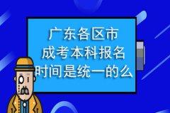 广东各区市成考本科报名时间是统一的么