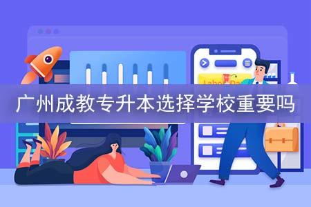 广州成教专升本选择学校重要吗-第1张图片-专升本网