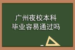 广州夜校本科毕业容易通过吗
