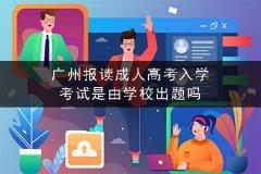 广州报读成人高考入学考试是由学校出题吗