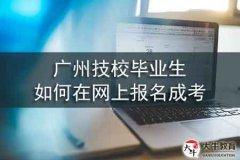 广州技校毕业生如何在网上报名成考