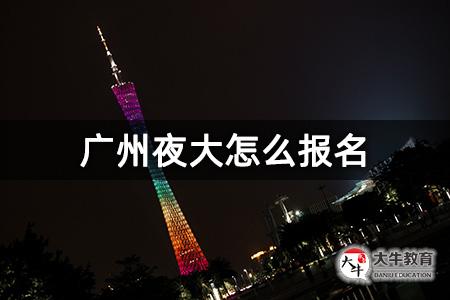 广州夜大怎么报名