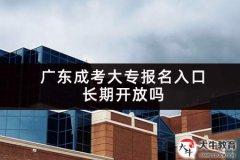 广东成考大专报名入口长期开放吗