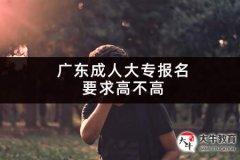 广东成人大专报名要求高不高