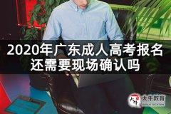 2020年广东成人高考报名还需要现场确认吗