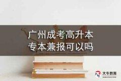 广州成考高升本专本兼报可以吗