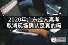 2020年广东成人高考取消现场确认是真的吗