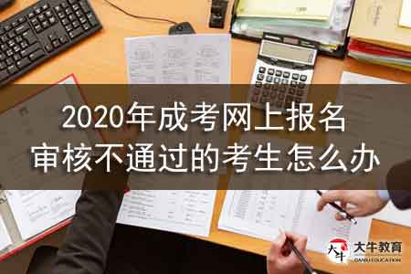 2020年成考网上报名审核不通过的考生怎么办