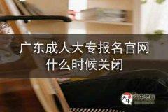 广东成人大专报名官网什么时候关闭
