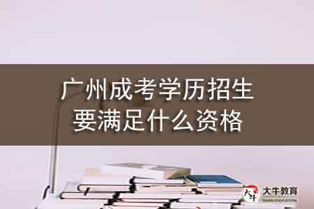 广州成考学历招生要满足什么资格