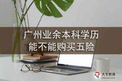 广州业余本科学历能不能购买五险