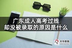广东成人高考过线却没被录取的原因是什么