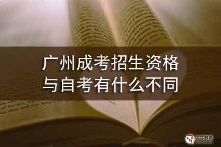 广州成考招生资格与自考有什么不同