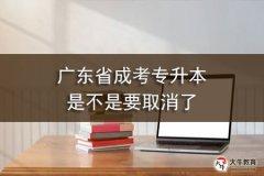 广东省成考专升本是不是要取消了