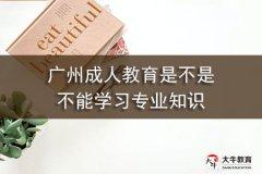 广州成人教育是不是不能学习专业知识