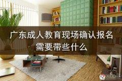 广东成人教育现场确认报名需要带些什么