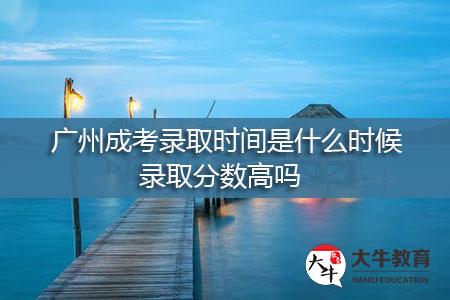 广州成考录取时间是什么时候,录取分数高吗