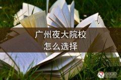 广州夜大院校怎么选择