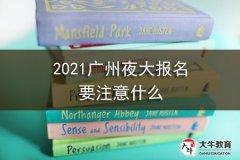 2021广州夜大报名要注意什么