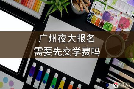 广州夜大报名需要先交学费吗