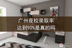 广州夜校录取率达到90%是真的吗
