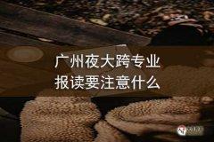 广州夜大跨专业报读要注意什么