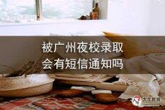 被广州夜校录取会有短信通知吗