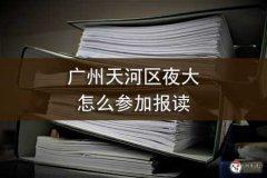 广州天河区夜大怎么参加报读
