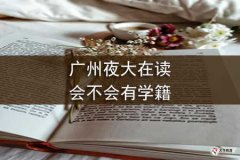 广州夜大在读会不会有学籍