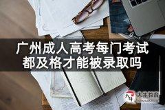 广州成人高考每门考试都及格才能被录取吗